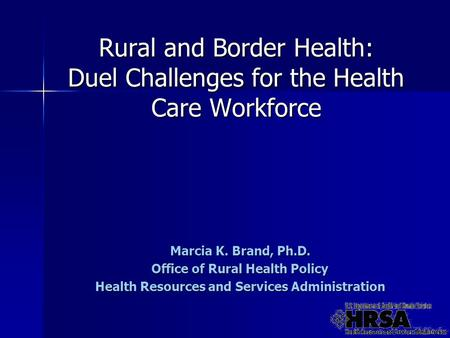 Rural and Border Health: Duel Challenges for the Health Care Workforce Marcia K. Brand, Ph.D. Office of Rural Health Policy Health Resources and Services.