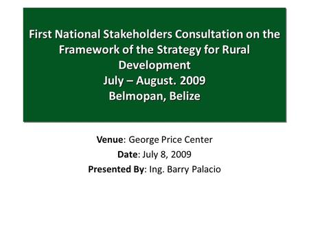 Venue: George Price Center Date: July 8, 2009 Presented By: Ing. Barry Palacio First National Stakeholders Consultation on the Framework of the Strategy.