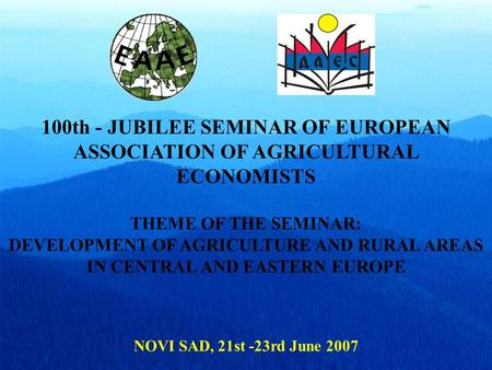 100th - JUBILEE SEMINAR OF EUROPEAN ASSOCIATION OF AGRICULTURAL ECONOMISTS THEME OF THE SEMINAR: DEVELOPMENT OF AGRICULTURE AND RURAL AREAS IN CENTRAL.