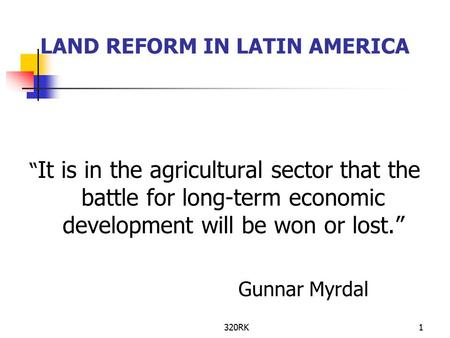"320RK1 LAND REFORM IN LATIN AMERICA "" It is in the agricultural sector that the battle for long-term economic development will be won or lost."" Gunnar."