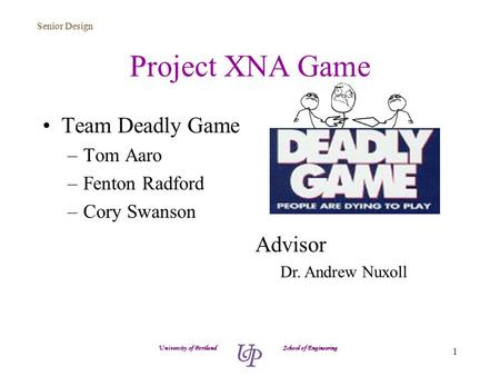 Senior Design 1 Project XNA Game Team Deadly Game –Tom Aaro –Fenton Radford –Cory Swanson University of Portland School of Engineering Advisor Dr. Andrew.