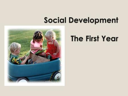 Social Development The First Year. Social Development The process of learning to interact with others Expressing oneself to others.