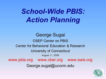 School-Wide PBIS: Action Planning George Sugai OSEP Center on PBIS Center for Behavioral Education & Research University of Connecticut August 11, 2008.