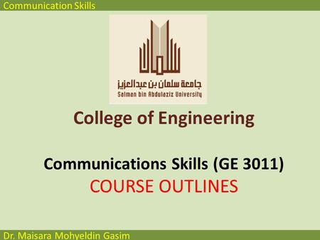 Communication Skills Dr. Maisara Mohyeldin Gasim College of Engineering Communications Skills (GE 3011) COURSE OUTLINES.