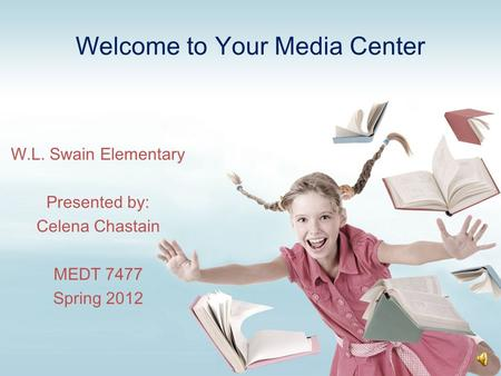Welcome to Your Media Center W.L. Swain Elementary Presented by: Celena Chastain MEDT 7477 Spring 2012.