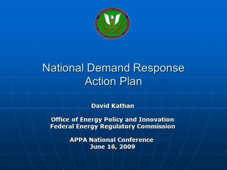 National Demand Response Action Plan David Kathan Office of Energy Policy and Innovation Federal Energy Regulatory Commission APPA National Conference.