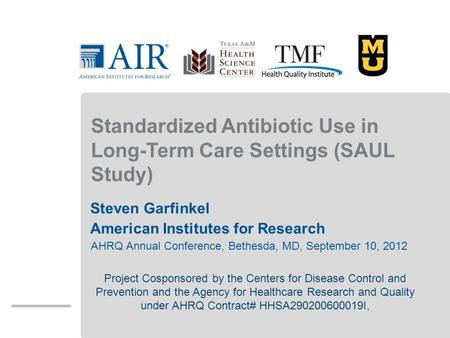 Standardized Antibiotic Use in Long-Term Care Settings (SAUL Study) Steven Garfinkel American Institutes for Research AHRQ Annual Conference, Bethesda,