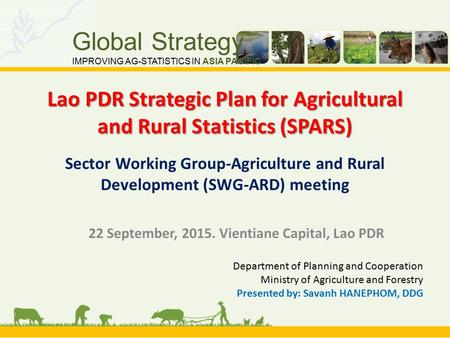 Global Strategy IMPROVING AG-STATISTICS IN ASIA PACIFIC Lao PDR Strategic Plan for Agricultural and Rural Statistics (SPARS) Lao PDR Strategic Plan for.