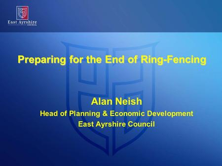 Preparing for the End of Ring-Fencing Alan Neish Head of Planning & Economic Development East Ayrshire Council.