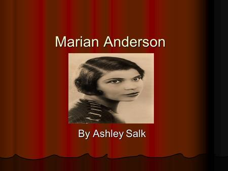 Marian Anderson By Ashley Salk Little Marian Marina was born on February 27, 1897 in her Philadelphia, Pennsylvania home. Sadly, she was born during.