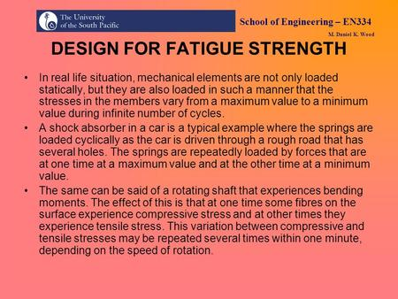 School of Engineering – EN334 M. Daniel K. Wood DESIGN FOR FATIGUE STRENGTH In real life situation, mechanical elements are not only loaded statically,