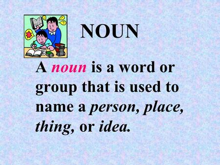 NOUN A noun is a word or group that is used to name a person, place, thing, or idea.