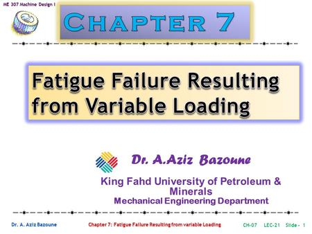 Dr. A. Aziz Bazoune Chapter 7: Fatigue Failure Resulting from variable Loading ME 307 Machine Design I Dr. A. Aziz Bazoune King Fahd University of Petroleum.