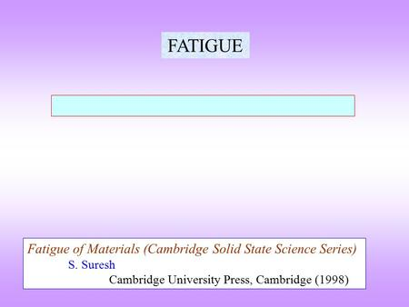 FATIGUE Fatigue of Materials (Cambridge Solid State Science Series) S. Suresh Cambridge University Press, Cambridge (1998)