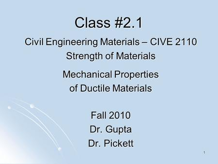 1 Class #2.1 Civil Engineering Materials – CIVE 2110 Strength of Materials Mechanical Properties of Ductile Materials Fall 2010 Dr. Gupta Dr. Pickett.