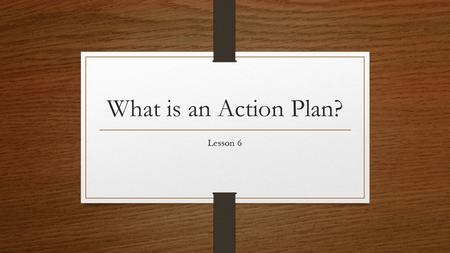 What is an Action Plan? Lesson 6. What does an Action Plan look like? What Tasks do we need to keep in mind? What Tools do we have at our disposal? We.