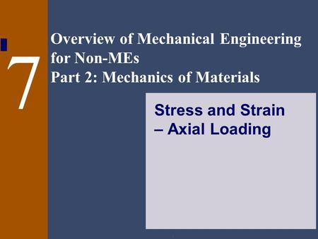 Overview of Mechanical Engineering for Non-MEs Part 2: Mechanics of Materials. 7 Stress and Strain – Axial Loading.