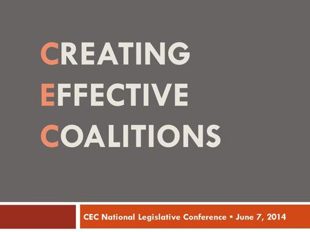 CREATING EFFECTIVE COALITIONS CEC National Legislative Conference ▪ June 7, 2014.