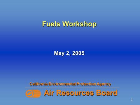 1 Fuels Workshop California Environmental Protection Agency Air Resources Board May 2, 2005.