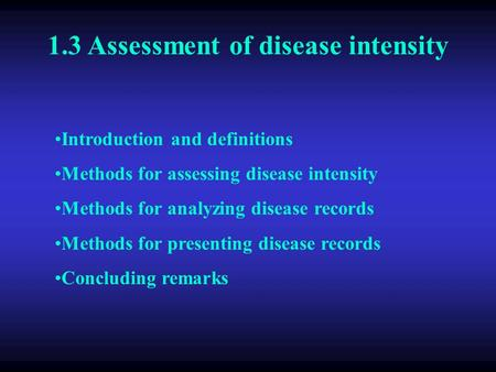 1.3 Assessment of disease intensity Introduction and definitions Methods for assessing disease intensity Methods for analyzing disease records Methods.