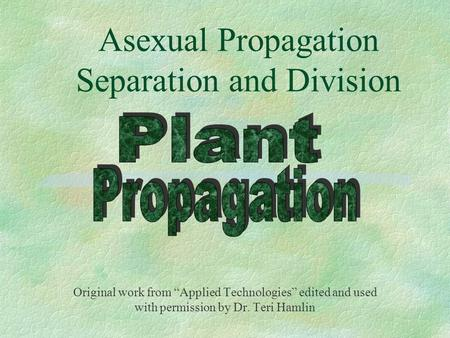 "Asexual Propagation Separation and Division Original work from ""Applied Technologies"" edited and used with permission by Dr. Teri Hamlin."
