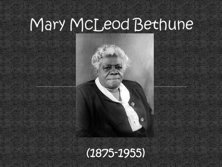 (1875-1955). 1875 Mary McLeod Bethune was born in Mayesville, SC. (Slavery had just ended)