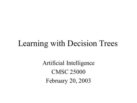 Learning with Decision Trees Artificial Intelligence CMSC 25000 February 20, 2003.