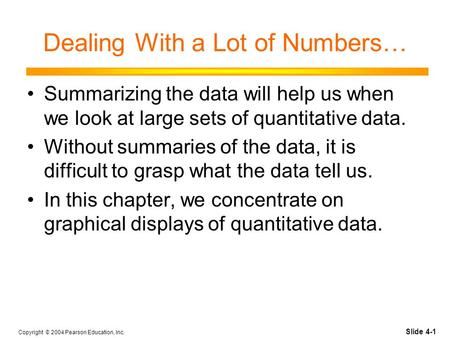 Slide 4-1 Copyright © 2004 Pearson Education, Inc. Dealing With a Lot of Numbers… Summarizing the data will help us when we look at large sets of quantitative.