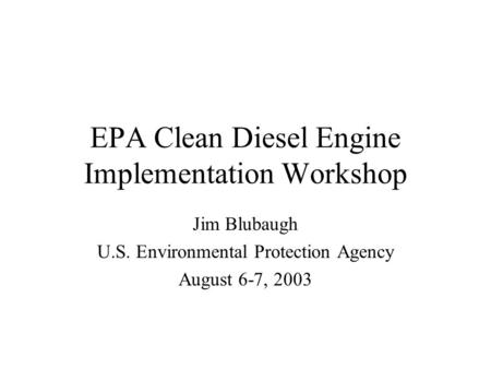 EPA Clean Diesel Engine Implementation Workshop Jim Blubaugh U.S. Environmental Protection Agency August 6-7, 2003.