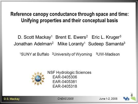 ChEAS 2005 D.S. Mackay June 1-2, 2005 Reference canopy conductance through space and time: Unifying properties and their conceptual basis D. Scott Mackay.