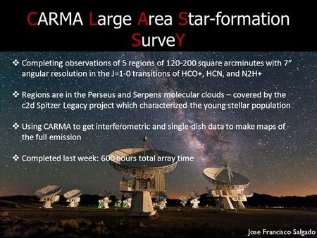 "CARMA Large Area Star-formation SurveY  Completing observations of 5 regions of 120-200 square arcminutes with 7"" angular resolution in the J=1-0 transitions."