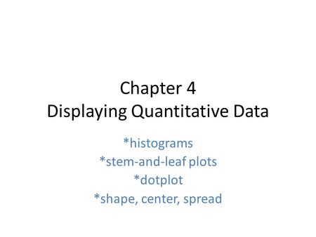 Chapter 4 Displaying Quantitative Data *histograms *stem-and-leaf plots *dotplot *shape, center, spread.