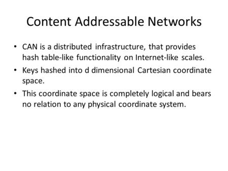 Content Addressable Networks CAN is a distributed infrastructure, that provides hash table-like functionality on Internet-like scales. Keys hashed into.