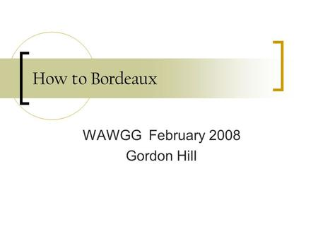 How to Bordeaux WAWGG February 2008 Gordon Hill. Washington in the early 80' Maps comparing Washington to France Latitude = comparable growing conditions.