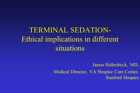 TERMINAL SEDATION TERMINAL SEDATION- Ethical implications in different situations James Hallenbeck, MD, Medical Director, VA Hospice Care Center, Stanford.