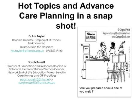 Hot Topics and Advance Care Planning in a snap shot! Dr Ros Taylor Hospice Director, Hospice of St Francis, Berkhamsted Trustee, Help the Hospices