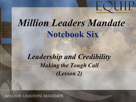 Leadership and Credibility Making the Tough Call (Lesson 2) Million Leaders Mandate Notebook Six.