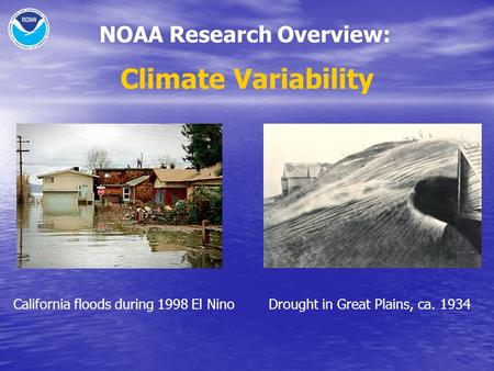 NOAA Research Overview: Climate Variability NOAA Climate Research: Climate Variability Drought in Great Plains, ca. 1934California floods during 1998 El.