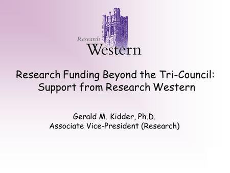 Research Funding Beyond the Tri-Council: Support from Research Western Gerald M. Kidder, Ph.D. Associate Vice-President (Research)