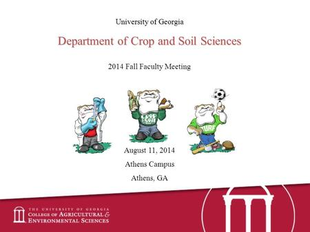 University of Georgia Department of Crop and Soil Sciences 2014 Fall Faculty Meeting August 11, 2014 Athens Campus Athens, GA.