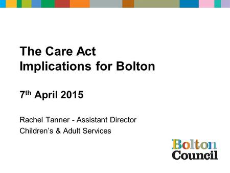 The Care Act Implications for Bolton 7 th April 2015 Rachel Tanner - Assistant Director Children's & Adult Services.
