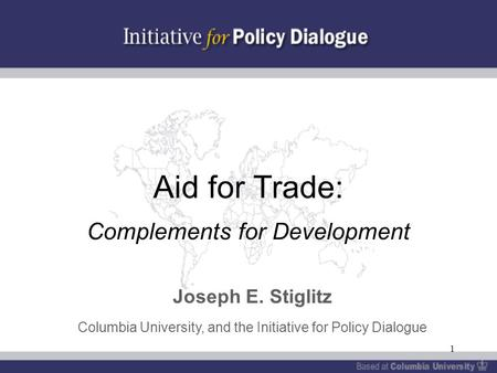 1 Aid for Trade: Complements for Development Joseph E. Stiglitz Columbia University, and the Initiative for Policy Dialogue.