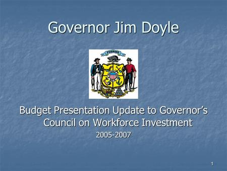 1 Governor Jim Doyle Budget Presentation Update to Governor's Council on Workforce Investment 2005-2007.