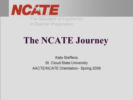 The NCATE Journey Kate Steffens St. Cloud State University AACTE/NCATE Orientation - Spring 2008.