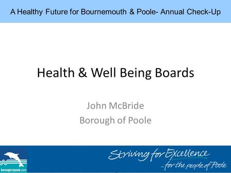 Health & Well Being Boards John McBride Borough of Poole A Healthy Future for Bournemouth & Poole- Annual Check-Up.