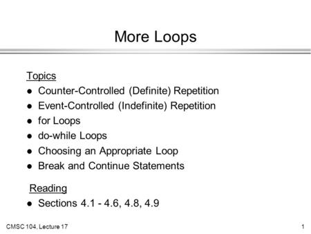 CMSC 104, Lecture 171 More Loops Topics l Counter-Controlled (Definite) Repetition l Event-Controlled (Indefinite) Repetition l for Loops l do-while Loops.