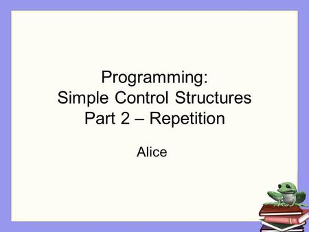Programming: Simple Control Structures Part 2 – Repetition Alice.