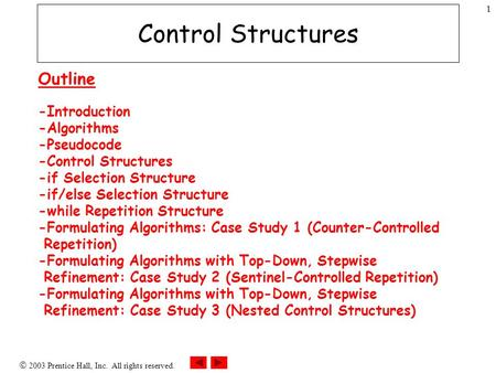  2003 Prentice Hall, Inc. All rights reserved. 1 Control Structures Outline -Introduction -Algorithms -Pseudocode -Control Structures -if Selection Structure.