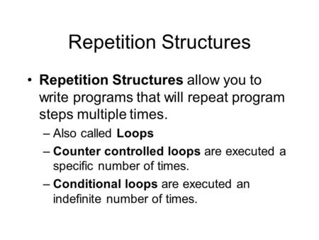 Repetition Structures Repetition Structures allow you to write programs that will repeat program steps multiple times. –Also called Loops –Counter controlled.