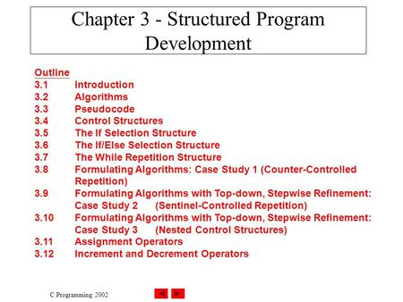 C Programming 2002 Chapter 3 - Structured Program Development Outline 3.1Introduction 3.2Algorithms 3.3Pseudocode 3.4Control Structures 3.5The If Selection.